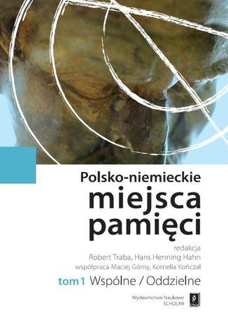 Okładka książki/ebooka Polsko-niemieckie miejsca pamięci Tom 1 t. 1: Wspólne / Oddzielne
