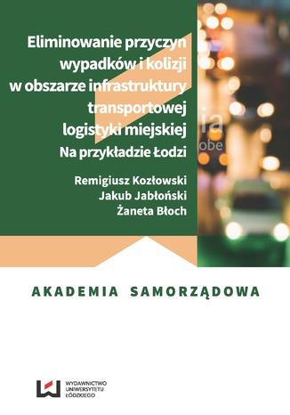 Okładka książki Eliminowanie przyczyn wypadków i kolizji w obszarze infrastruktury transportowej logistyki miejskiej. Na przykładzie Łodzi