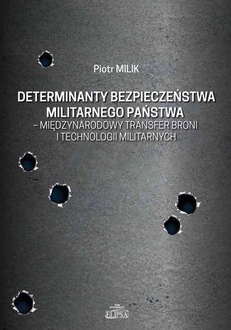 Okładka książki/ebooka Determinanty bezpieczeństwa militarnego państwa - międzynarodowy transfer broni i technologii militarnych