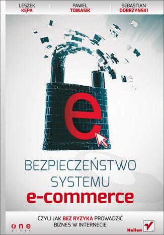 Okładka książki/ebooka Bezpieczeństwo systemu e-commerce, czyli jak bez ryzyka prowadzić biznes w internecie