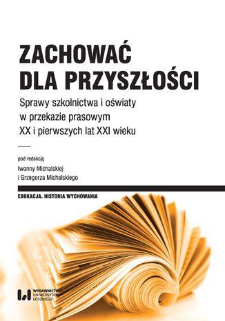 Okładka książki/ebooka Zachować dla przyszłości. Sprawy szkolnictwa, oświaty i opieki w przekazie prasowym XX i pierwszych lat XXI wieku