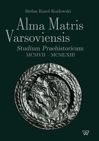 Okładka książki/ebooka Alma Matris Varsoviensis. Studium Praehistoricum MCMVII - MCMLXIII