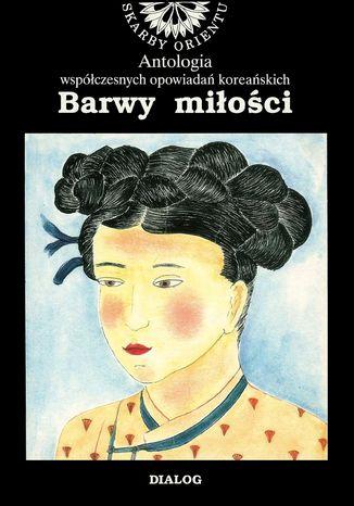 Okładka książki/ebooka Barwy miłości. Antologia współczesnych opowiadań koreańskich