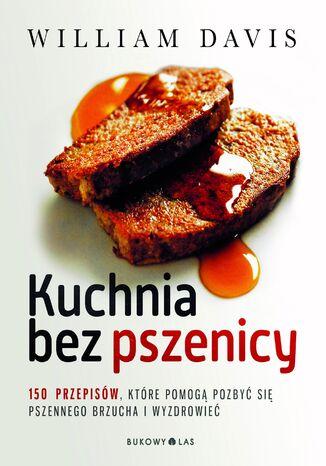 Okładka książki/ebooka Kuchnia bez pszenicy. 150 przepisów, które pomogą pozbyć się pszennego brzucha i wyzdrowieć