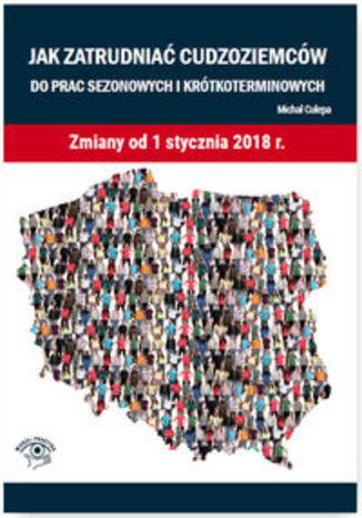 Okładka książki/ebooka Jak zatrudniać cudzoziemców do prac sezonowych i krótkoterminowych. Zmiany od 1 stycznia 2018 r