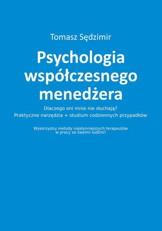 Okładka książki/ebooka Psychologia współczesnego menedżera. Dlaczego oni mnie nie słuchają? Praktyczne narzędzia plus studium codziennych przypadków. Wykorzystuj metody najsłynniejszych terapeutów w pracy ze swoimi ludźmi!