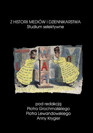 Okładka książki/ebooka Z historii mediów i dziennikarstwa. Studium selektywne