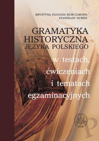 Okładka książki/ebooka Gramatyka historyczna języka polskiego w testach, ćwiczeniach i tematach egzaminacyjnych