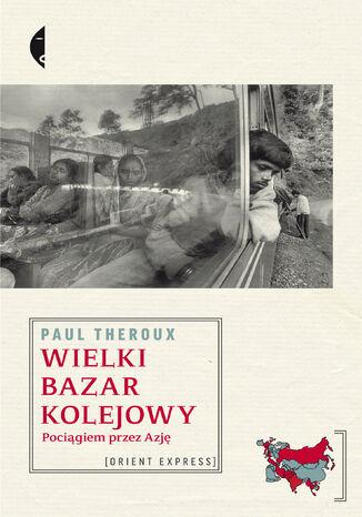 Okładka książki/ebooka Wielki bazar kolejowy. Pociągiem przez Azję