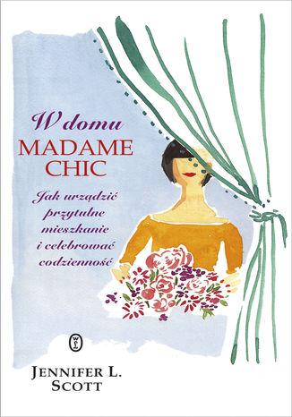 Okładka książki/ebooka W domu Madame Chic. Jak urządzić przytulne mieszkanie i celebrować codzienność?