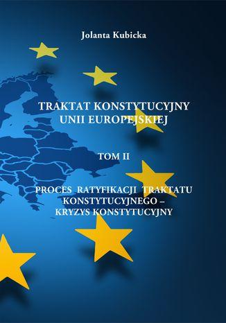 Okładka książki/ebooka Traktat konstytucyjny Unii Europejskiej TOM II - Proces ratyfikacji traktatu konstytucyjnego - Kryzys konstytucyjny