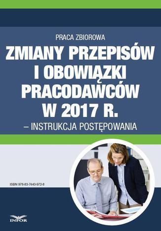 Okładka książki/ebooka Zmiany przepisów i obowiązki pracodawców w 2017 r. - instrukcja postępowania