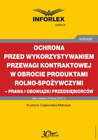 Okładka książki/ebooka Ochrona przed wykorzystywaniem przewagi kontraktowej w obrocie produktami rolno-spożywczymi  prawa i obowiązki przedsiębiorców