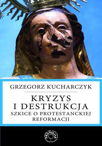 Okładka książki/ebooka Kryzys i destrukcja. Szkice o protestanckiej reformacji