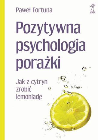 Okładka książki/ebooka Pozytywna psychologia porażki Jak z cytryn zrobić lemoniadę