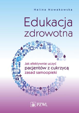 Okładka książki/ebooka Edukacja zdrowotna. Jak efektywnie uczyć pacjentów z cukrzycą zasad samoopieki