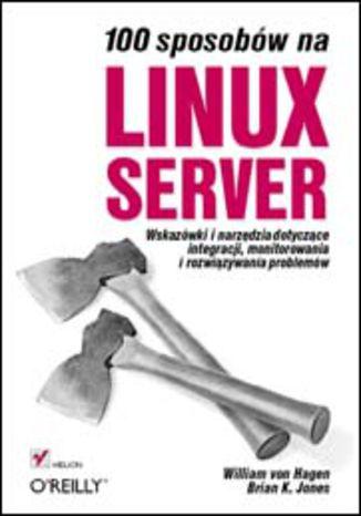 Okładka książki/ebooka 100 sposobów na Linux Server. Wskazówki i narzędzia dotyczące integracji, monitorowania i rozwiązywania problemów