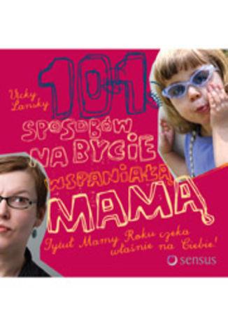 101 sposobów na bycie wspaniałą mamą