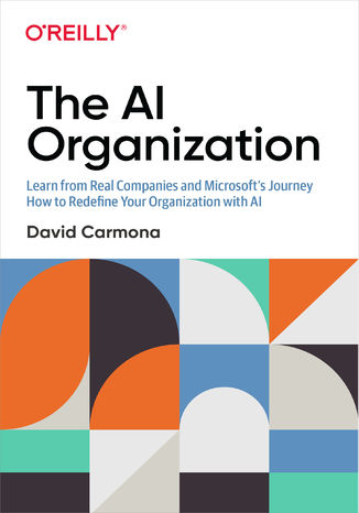 Okładka książki/ebooka The AI Organization. Learn from Real Companies and Microsoft's Journey How to Redefine Your Organization with AI