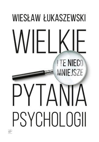 Okładka książki/ebooka Wielkie i te nieco mniejsze pytania psychologii