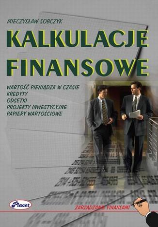 Okładka książki/ebooka Kalkulacje finansowe. Wartość pieniądza w czasie, kredyty, odsetki, projekty inwestycyjne, papiery wartościowe
