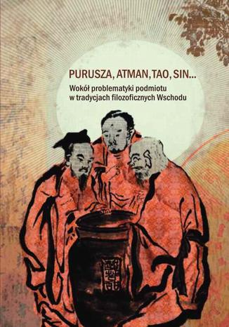 Okładka książki/ebooka Purusza Atman Tao Sin. Wokół problematyki podmiotu w tradycjach filozoficznych Wschodu