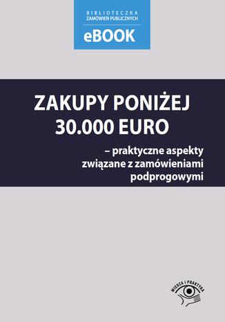 Okładka książki/ebooka Zakupy poniżej 30 000 euro - praktyczne aspekty związane z zamówieniami podprogowymi