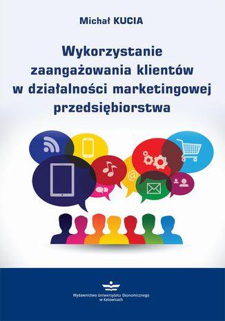 Okładka książki/ebooka Wykorzystanie zaangażowania klientów w działalności marketingowej przedsiębiorstwa
