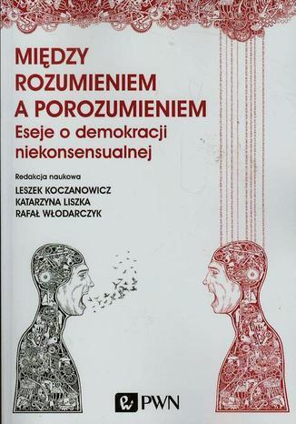 Okładka książki/ebooka Między rozumieniem a porozumieniem. Eseje o demokracji niekonsensualnej