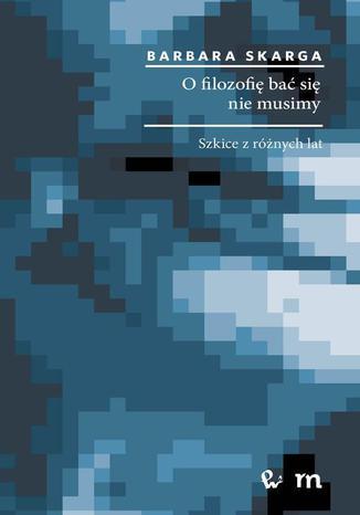 Okładka książki/ebooka O filozofię bać się nie musimy. Szkice z różnych lat