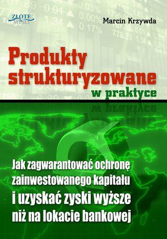 Okładka książki/ebooka Produkty strukturyzowane w praktyce. Jak zagwarantować ochronę zainwestowanego kapitału i uzyskać zyski wyższe niż na lokacie bankowej