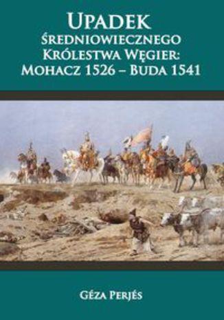 Okładka książki/ebooka Upadek średniowiecznego Królestwa Węgier. Mohacz 1526-Buda 1541