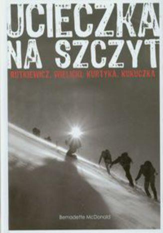 Okładka książki Ucieczka na szczyt. Rutkiewicz, Wielicki, Kurtyka, Kukuczka