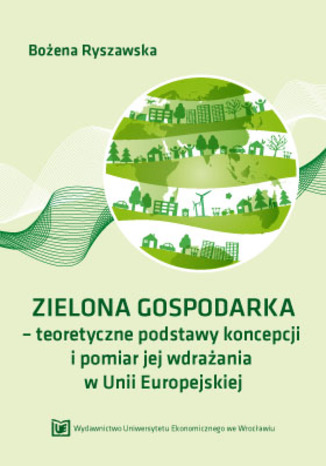 Okładka książki/ebooka ZIELONA GOSPODARKA - teoretyczne podstawy koncepcji i pomiar jej wdrazania w Unii Europejskiej