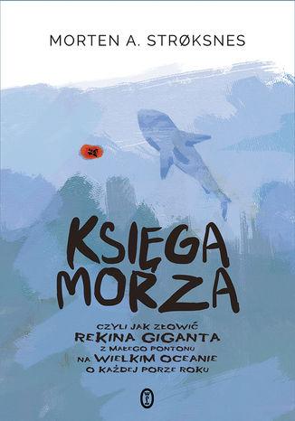 Okładka książki/ebooka Księga morza. czyli jak złowić rekina giganta z małego pontonu na wielkim oceanie o każdej porze roku