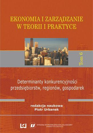 Okładka książki/ebooka Ekonomia i zarządzanie w teorii i praktyce. Tom 6. Determinanty konkurencyjności przedsiębiorstw, regionów, gospodarek