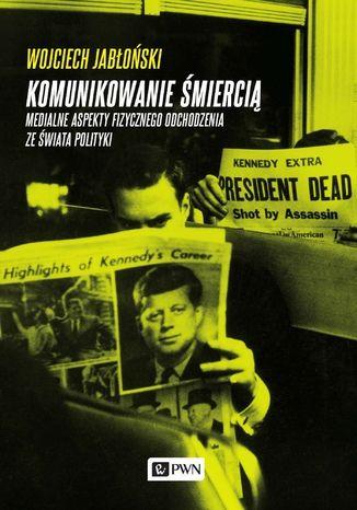 Okładka książki/ebooka Komunikowanie śmiercią. Medialne aspekty fizycznego odchodzenia ze świata polityki