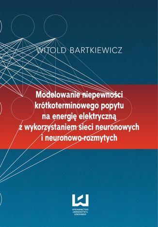 Okładka książki/ebooka Modelowanie niepewności krótkoterminowego popytu na energię elektryczną z wykorzystaniem sieci neuronowych i neuronowo-rozmytych