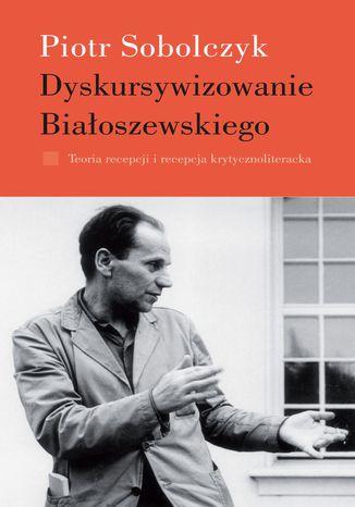 Okładka książki/ebooka Dyskursywizowanie Białoszewskiego. Tom 1