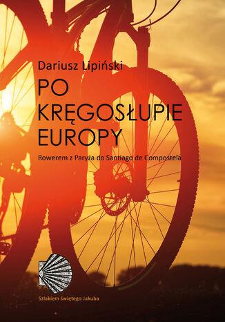Okładka książki/ebooka Po kręgosłupie Europy. Rowerem z Paryża do Santiago de Compostela
