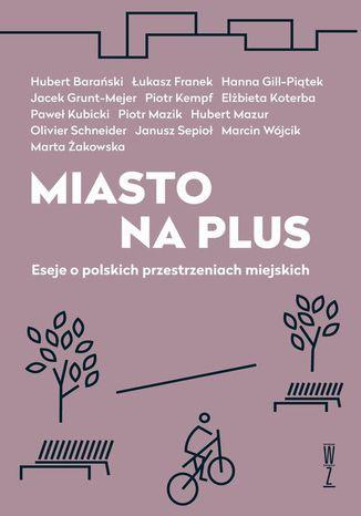 Okładka książki/ebooka Miasto na plus. Eseje o polskich przestrzeniach miejskich