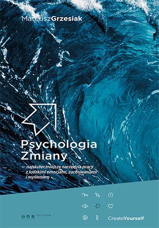 Psychologia Zmiany - najskuteczniejsze narzędzia pracy z ludzkimi emocjami, zachowaniami i myśleniem