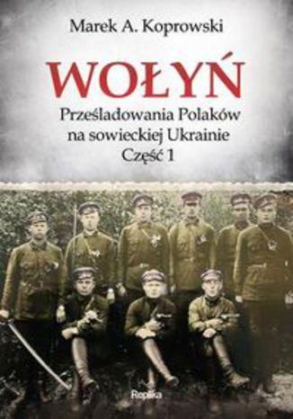 Okładka książki Wołyń. Prześladowania Polaków na sowieckiej Ukrainie Część 1