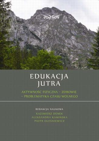 Okładka książki/ebooka Edukacja Jutra. Aktywność fizyczna  zdrowie  problematyka czasu wolnego