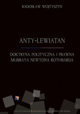 Okładka książki/ebooka Anty-Lewiatan. Doktryna polityczna i prawna Murraya Newtona Rothbarda