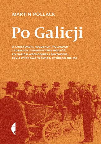 Okładka książki/ebooka Po Galicji. O chasydach, Hucułach, Polakach i Rusinach. Imaginacyjna podróż po Galicji Wschodniej i Bukowinie, czyli wyprawa w świat, którego nie ma