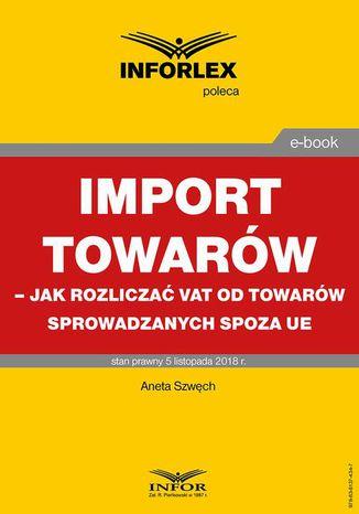 Okładka książki/ebooka Import towarów  jak rozliczać VAT od towarów sprowadzanych spoza UE