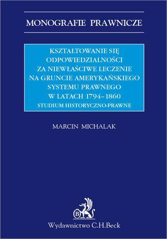 Okładka książki/ebooka Kształtowanie się odpowiedzialności za niewłaściwe leczenie na gruncie amerykańskiego systemu prawnego w latach 1794-1860. Studium historyczno-prawne