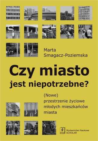 Okładka książki/ebooka Czy miasto jest niepotrzebne? (Nowe) przestrzenie życiowe młodych mieszkańców miasta