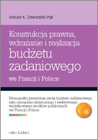 Okładka książki Konstrukcja prawna, wdrażanie i realizacja budżetu zadaniowego we Francji i Polsce